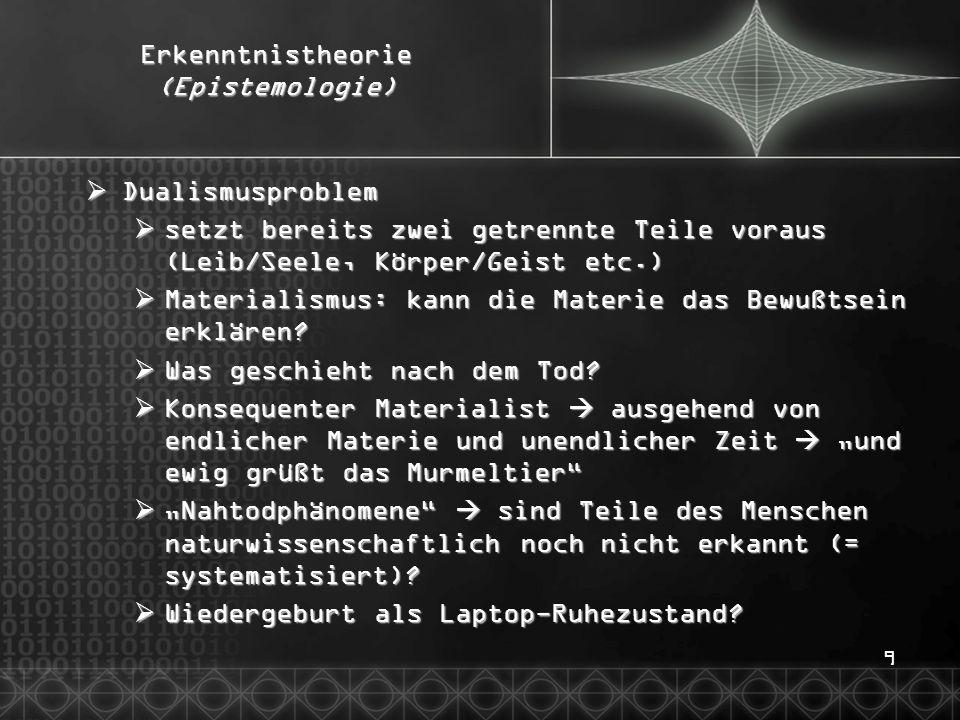 9 Erkenntnistheorie (Epistemologie)  Dualismusproblem  setzt bereits zwei getrennte Teile voraus (Leib/Seele, Körper/Geist etc.)  Materialismus: ka
