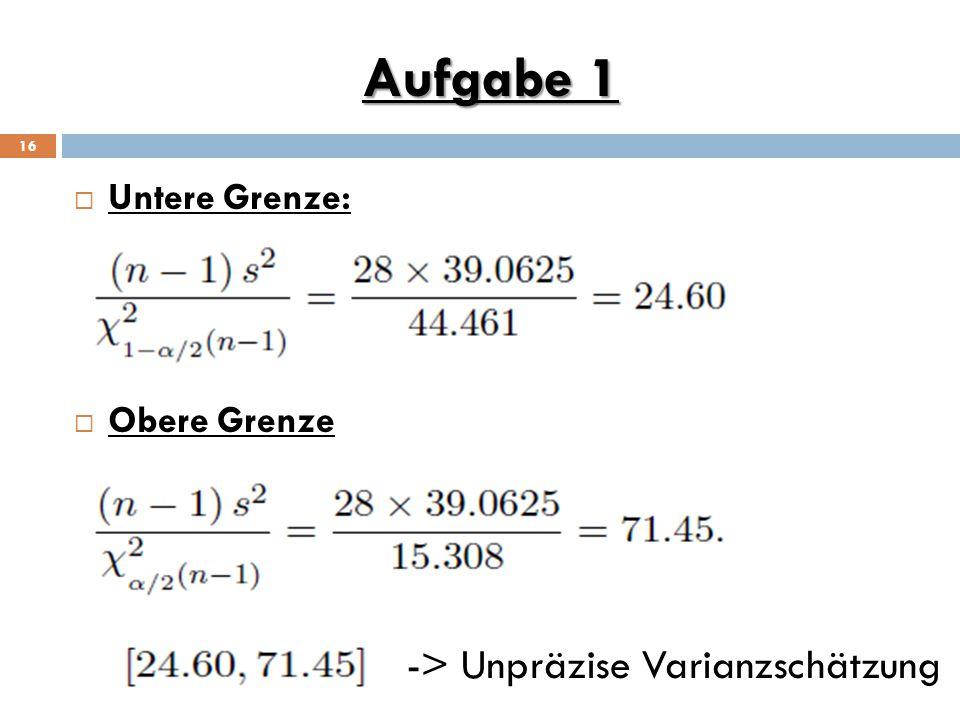 Aufgabe 1 16  Untere Grenze:  Obere Grenze -> Unpräzise Varianzschätzung