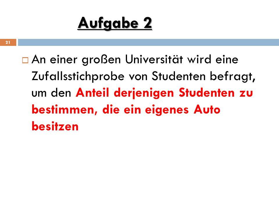 Aufgabe 2 21  An einer großen Universität wird eine Zufallsstichprobe von Studenten befragt, um den Anteil derjenigen Studenten zu bestimmen, die ein