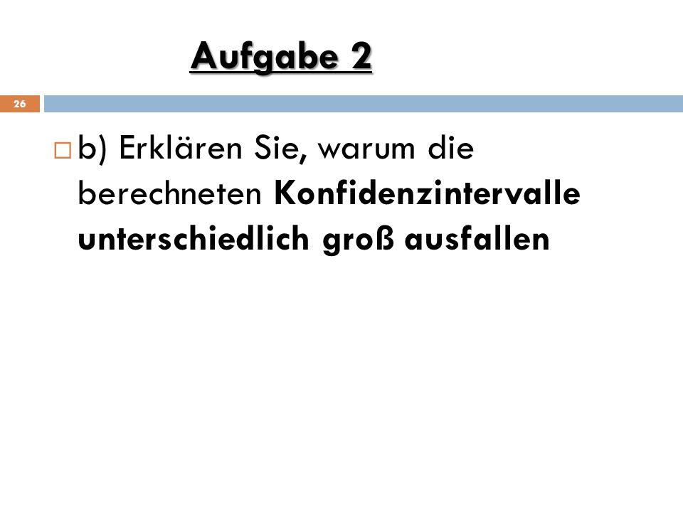 Aufgabe 2 26  b) Erklären Sie, warum die berechneten Konfidenzintervalle unterschiedlich groß ausfallen