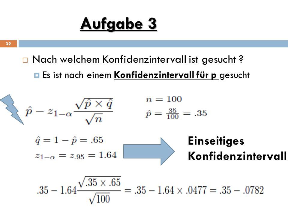 Aufgabe 3 32  Nach welchem Konfidenzintervall ist gesucht ?  Es ist nach einem Konfidenzintervall für p gesucht Einseitiges Konfidenzintervall
