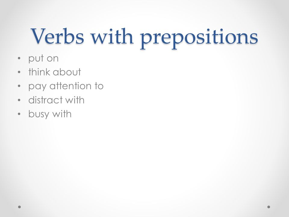 Verbs with prepositions put on think about pay attention to distract with busy with