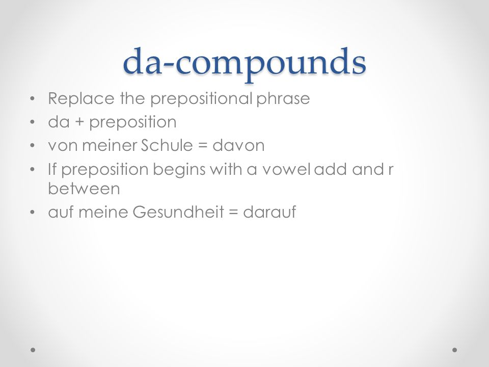 da-compounds Replace the prepositional phrase da + preposition von meiner Schule = davon If preposition begins with a vowel add and r between auf meine Gesundheit = darauf