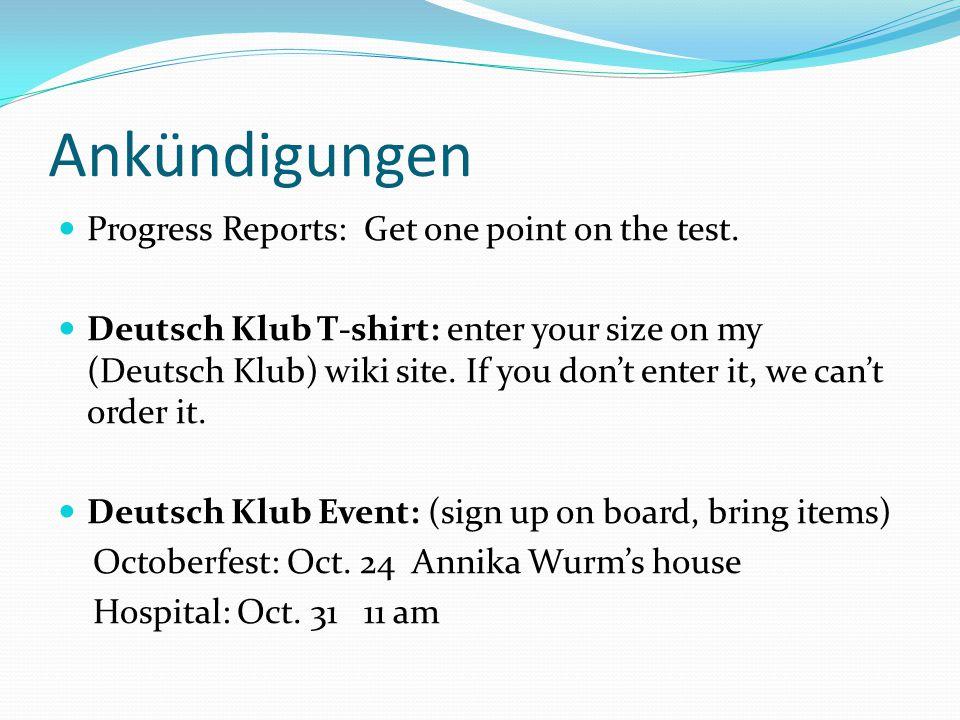 Ankündigungen Progress Reports: Get one point on the test. Deutsch Klub T-shirt: enter your size on my (Deutsch Klub) wiki site. If you don't enter it