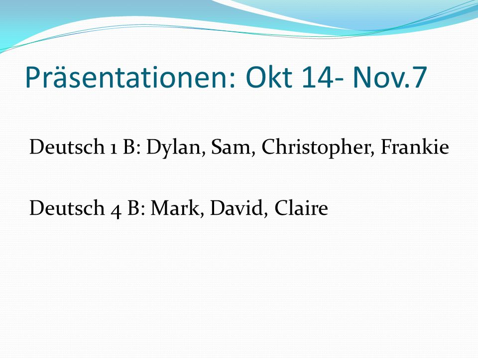 Präsentationen: Okt 14- Nov.7 Deutsch 1 B: Dylan, Sam, Christopher, Frankie Deutsch 4 B: Mark, David, Claire