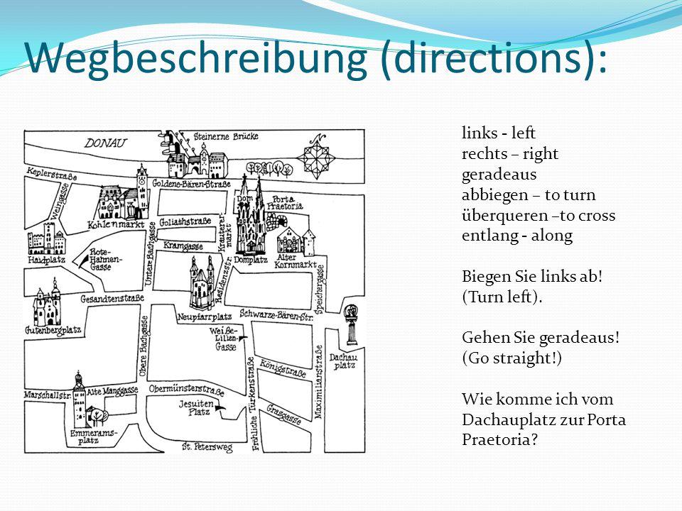 Wegbeschreibung (directions): links - left rechts – right geradeaus abbiegen – to turn überqueren –to cross entlang - along Biegen Sie links ab! (Turn