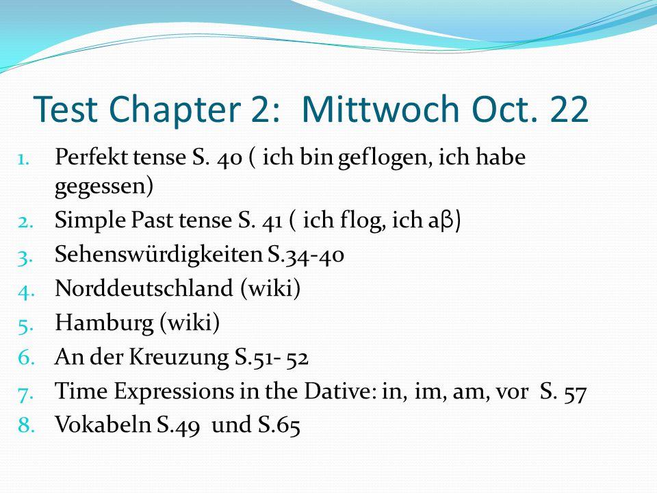 Test Chapter 2: Mittwoch Oct. 22 1. Perfekt tense S. 40 ( ich bin geflogen, ich habe gegessen) 2. Simple Past tense S. 41 ( ich flog, ich a β) 3. Sehe