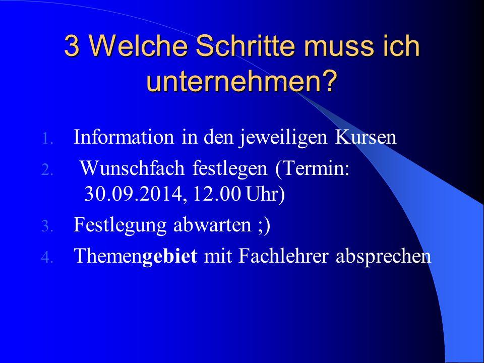 3 Welche Schritte muss ich unternehmen? 1. Information in den jeweiligen Kursen 2. Wunschfach festlegen (Termin: 30.09.2014, 12.00 Uhr) 3. Festlegung