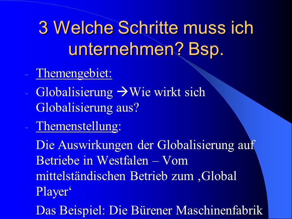 3 Welche Schritte muss ich unternehmen? Bsp. - Themengebiet: - Globalisierung  Wie wirkt sich Globalisierung aus? - Themenstellung: Die Auswirkungen