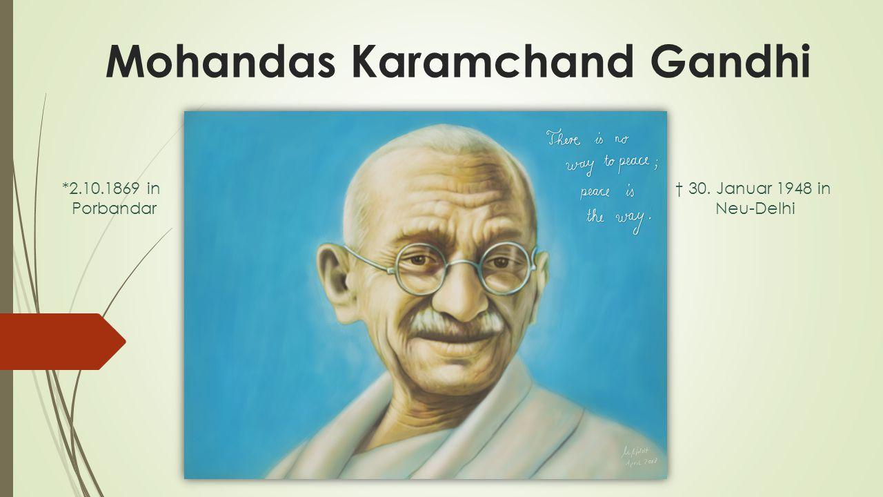 Mohandas Karamchand Gandhi *2.10.1869 in Porbandar † 30. Januar 1948 in Neu-Delhi
