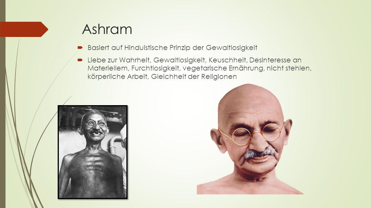 Ashram  Basiert auf Hinduistische Prinzip der Gewaltlosigkeit  Liebe zur Wahrheit, Gewaltlosigkeit, Keuschheit, Desinteresse an Materiellem, Furchtl