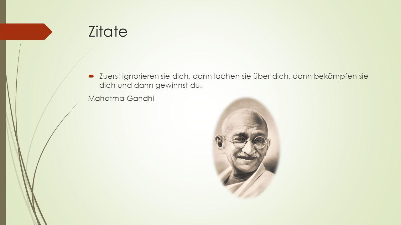 Zitate  Zuerst ignorieren sie dich, dann lachen sie über dich, dann bekämpfen sie dich und dann gewinnst du. Mahatma Gandhi