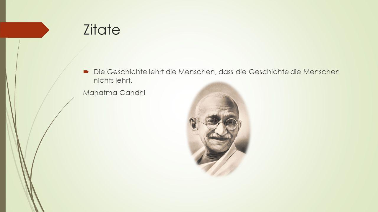 Zitate  Die Geschichte lehrt die Menschen, dass die Geschichte die Menschen nichts lehrt. Mahatma Gandhi