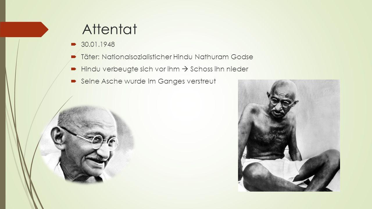 Attentat  30.01.1948  Täter: Nationalsozialisticher Hindu Nathuram Godse  Hindu verbeugte sich vor ihm  Schoss ihn nieder  Seine Asche wurde im G