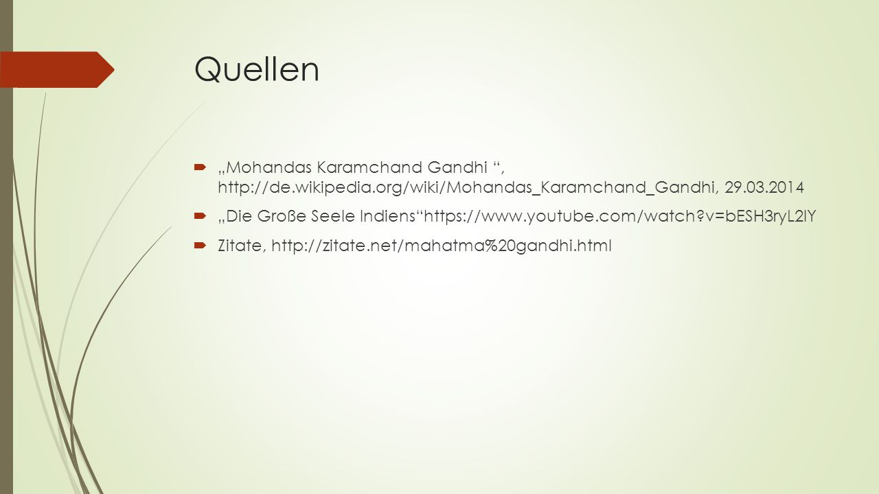 "Quellen  ""Mohandas Karamchand Gandhi "", http://de.wikipedia.org/wiki/Mohandas_Karamchand_Gandhi, 29.03.2014  ""Die Große Seele Indiens""https://www.yo"
