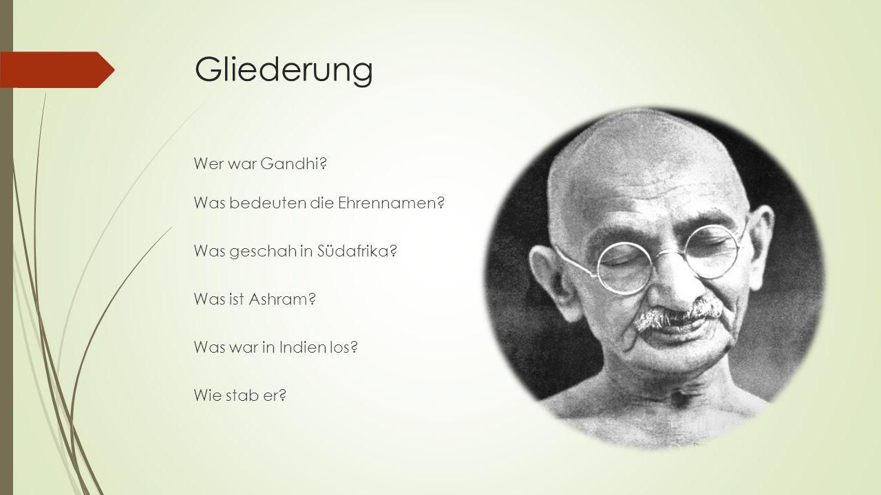 Gliederung Wer war Gandhi? Was bedeuten die Ehrennamen? Was geschah in Südafrika? Was ist Ashram? Was war in Indien los? Wie stab er?