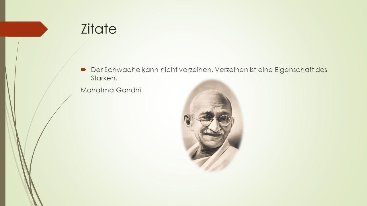 Zitate  Der Schwache kann nicht verzeihen. Verzeihen ist eine Eigenschaft des Starken. Mahatma Gandhi