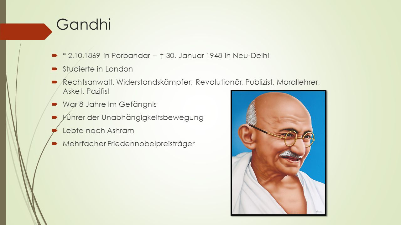 Gandhi  * 2.10.1869 in Porbandar -- † 30. Januar 1948 in Neu-Delhi  Studierte in London  Rechtsanwalt, Widerstandskämpfer, Revolutionär, Publizist,