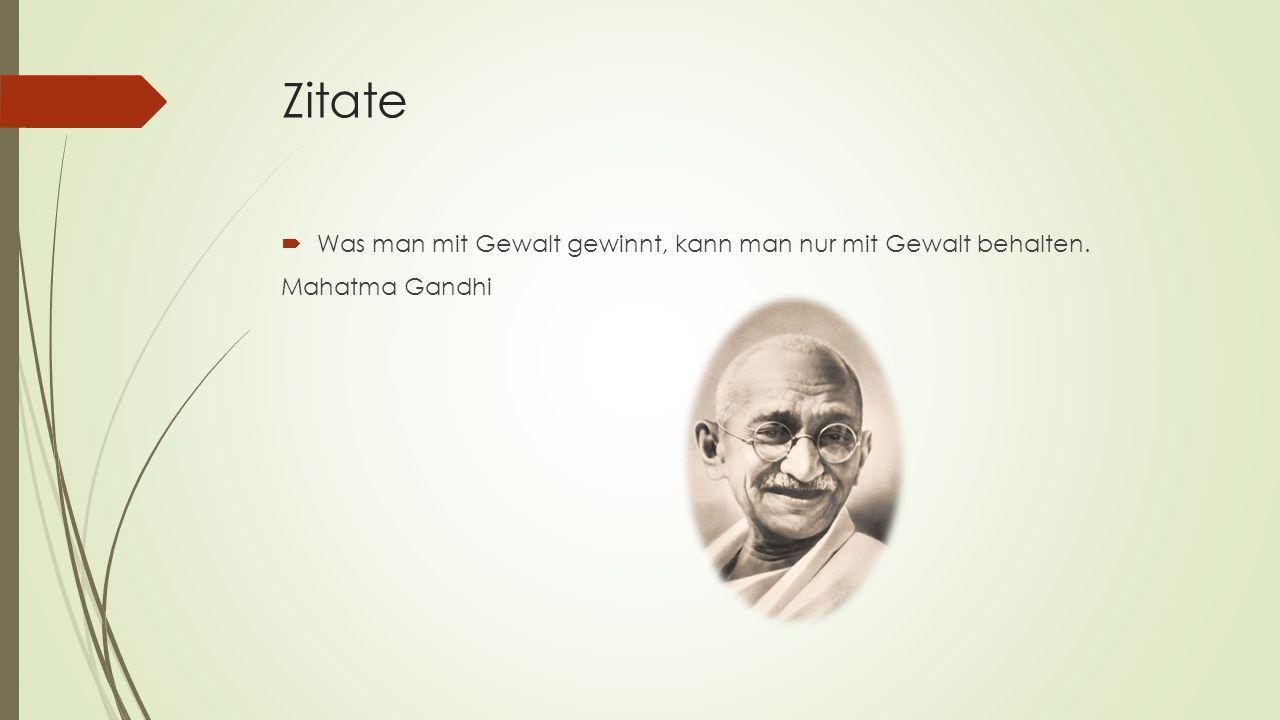 Zitate  Was man mit Gewalt gewinnt, kann man nur mit Gewalt behalten. Mahatma Gandhi