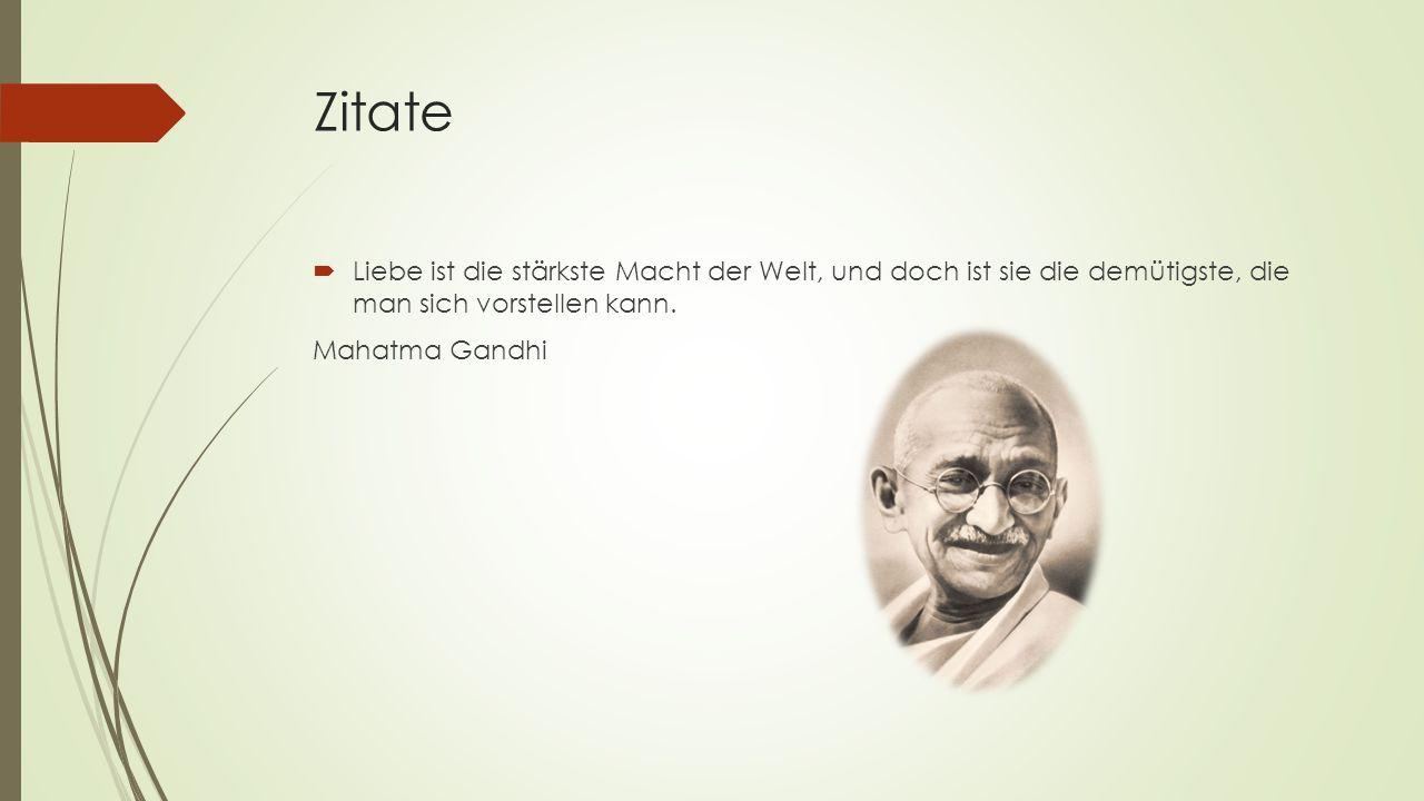 Zitate  Liebe ist die stärkste Macht der Welt, und doch ist sie die demütigste, die man sich vorstellen kann. Mahatma Gandhi