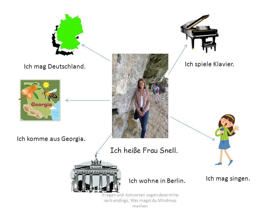 Ich heiße Frau Snell. Ich spiele Klavier. Ich mag Deutschland. Ich komme aus Georgia. Ich wohne in Berlin. Ich mag singen. ;Fragen und Antworten sagen