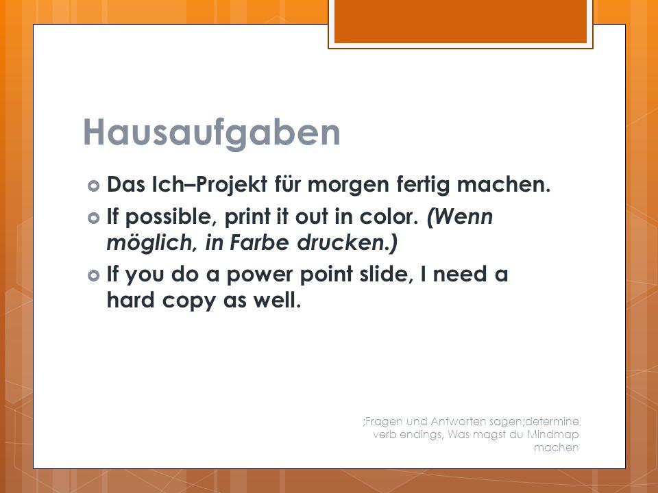 Hausaufgaben  Das Ich–Projekt für morgen fertig machen.  If possible, print it out in color. (Wenn möglich, in Farbe drucken.)  If you do a power p