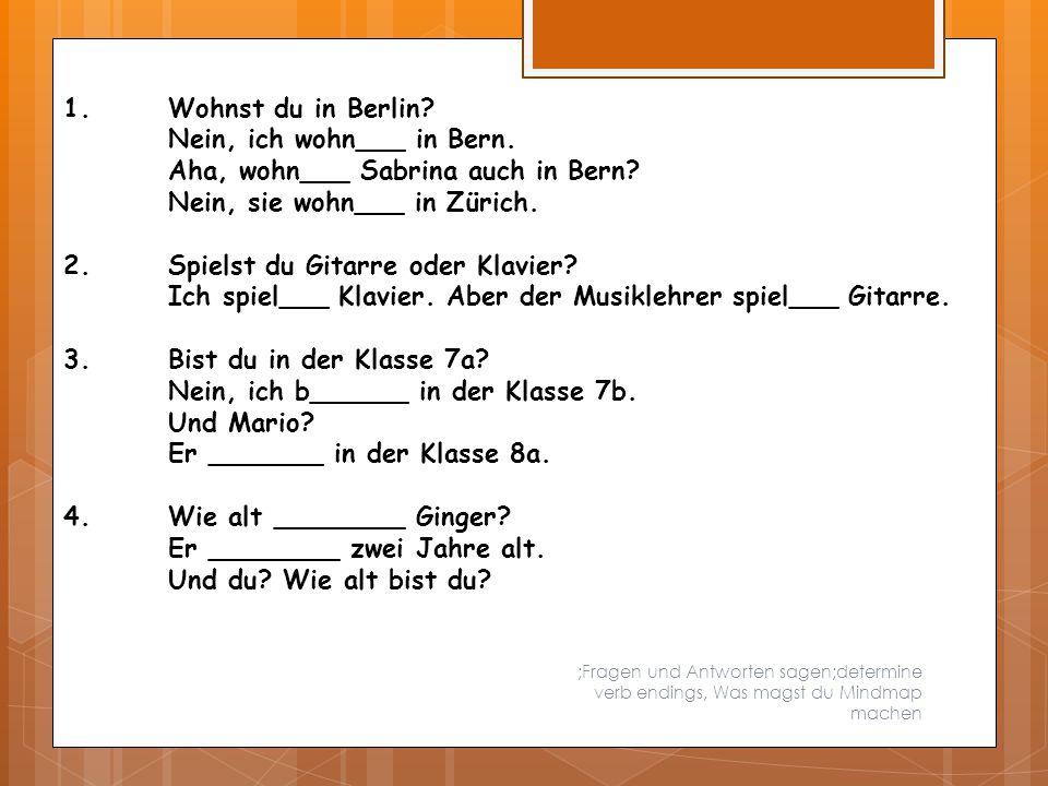;Fragen und Antworten sagen;determine verb endings, Was magst du Mindmap machen 1.Wohnst du in Berlin? Nein, ich wohn___ in Bern. Aha, wohn___ Sabrina