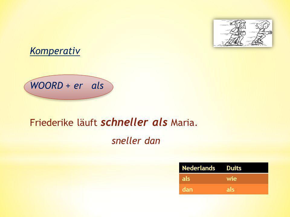Komperativ WOORD + er als Friederike läuft schneller als Maria. sneller dan NederlandsDuits alswie danals