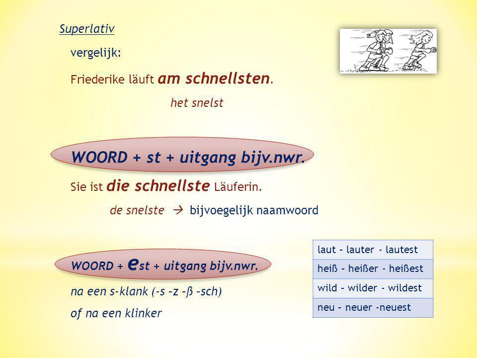 Superlativ vergelijk: Friederike läuft am schnellsten. het snelst WOORD + st + uitgang bijv.nwr. Sie ist die schnellste Läuferin. de snelste  bijvoeg