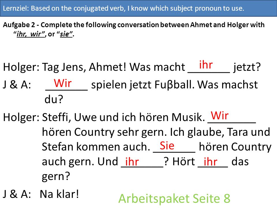 """Aufgabe 2 - Complete the following conversation between Ahmet and Holger with """"ihr, wir"""", or """"sie"""". Holger: Tag Jens, Ahmet! Was macht _______ jetzt?"""