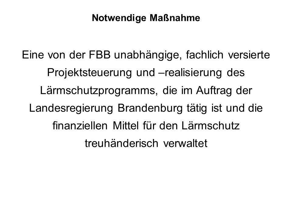 Notwendige Maßnahme Eine von der FBB unabhängige, fachlich versierte Projektsteuerung und –realisierung des Lärmschutzprogramms, die im Auftrag der Landesregierung Brandenburg tätig ist und die finanziellen Mittel für den Lärmschutz treuhänderisch verwaltet