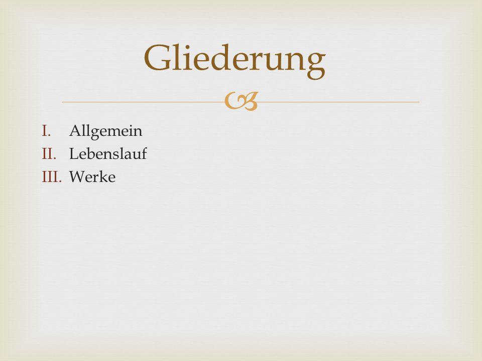  I.Allgemein II.Lebenslauf III.Werke Gliederung