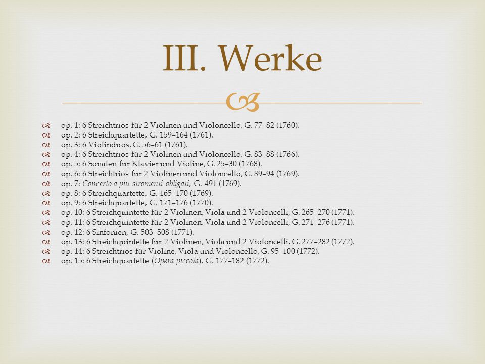   op. 1: 6 Streichtrios für 2 Violinen und Violoncello, G. 77–82 (1760).  op. 2: 6 Streichquartette, G. 159–164 (1761).  op. 3: 6 Violinduos, G. 5