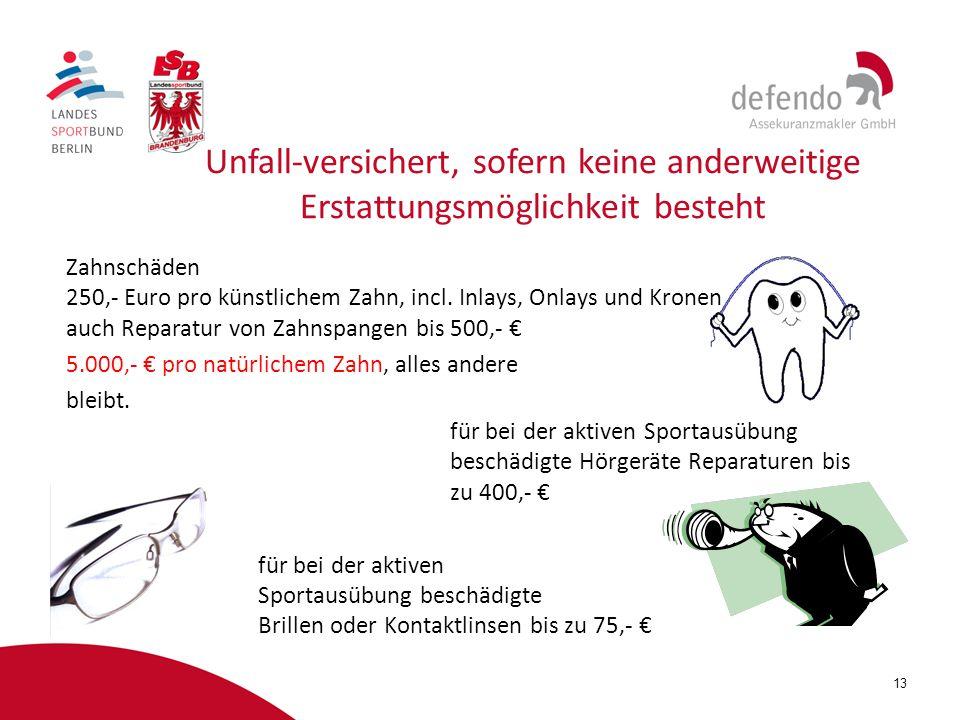 13 Unfall-versichert, sofern keine anderweitige Erstattungsmöglichkeit besteht Zahnschäden 250,- Euro pro künstlichem Zahn, incl. Inlays, Onlays und K