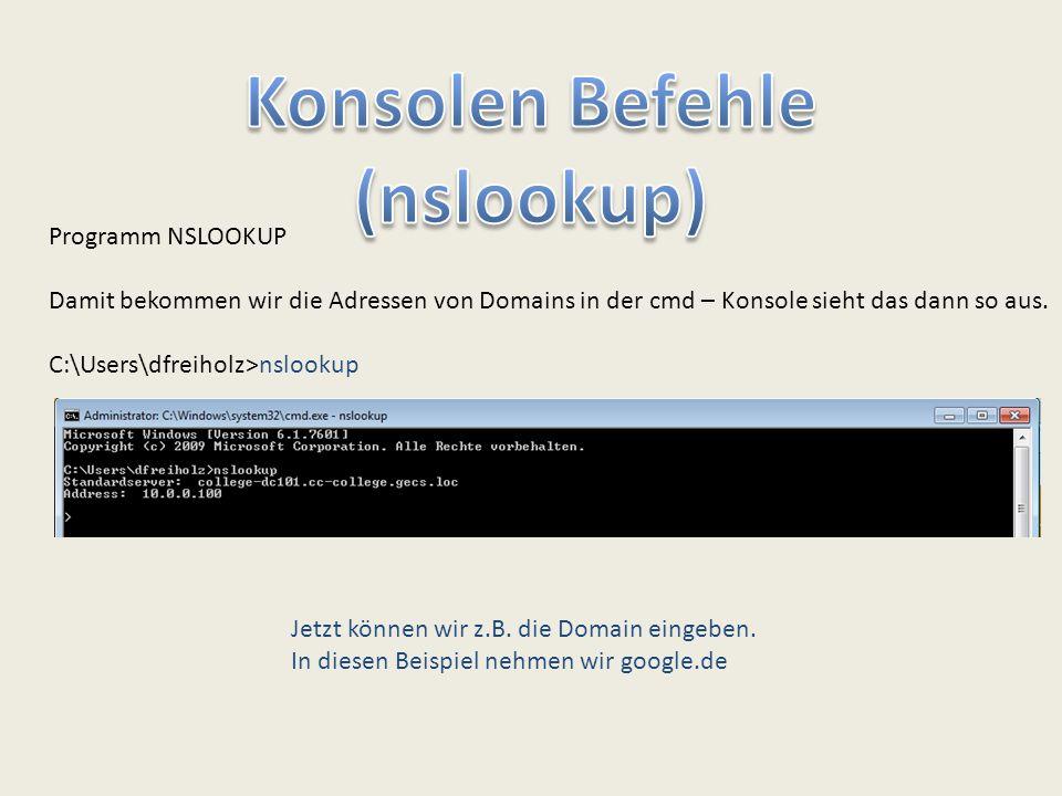 Programm NSLOOKUP Damit bekommen wir die Adressen von Domains in der cmd – Konsole sieht das dann so aus. C:\Users\dfreiholz>nslookup Jetzt können wir