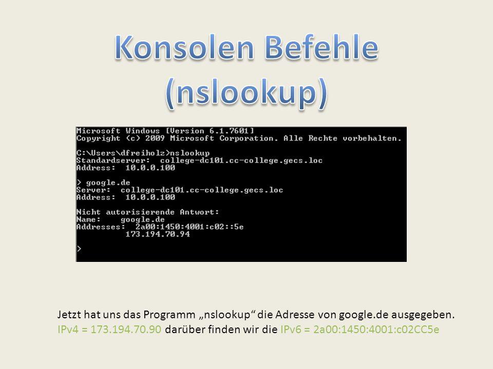 """Jetzt hat uns das Programm """"nslookup"""" die Adresse von google.de ausgegeben. IPv4 = 173.194.70.90 darüber finden wir die IPv6 = 2a00:1450:4001:c02CC5e"""