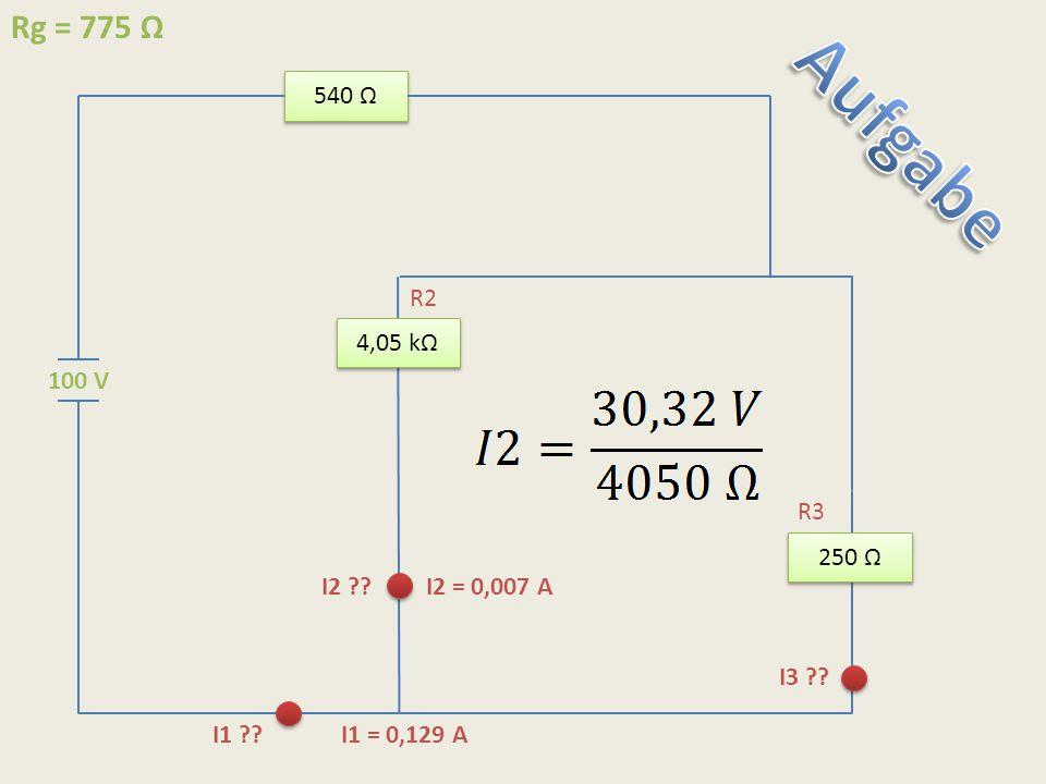 540 Ω 250 Ω 4,05 kΩ 100 V I1 ?? I1 = 0,129 A I2 ??I2 = 0,007 A Rg = 775 Ω I3 ?? R2 R3