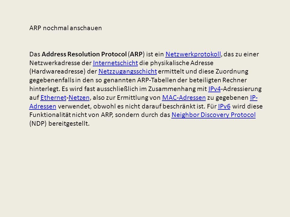 ARP nochmal anschauen Das Address Resolution Protocol (ARP) ist ein Netzwerkprotokoll, das zu einer Netzwerkadresse der Internetschicht die physikalis