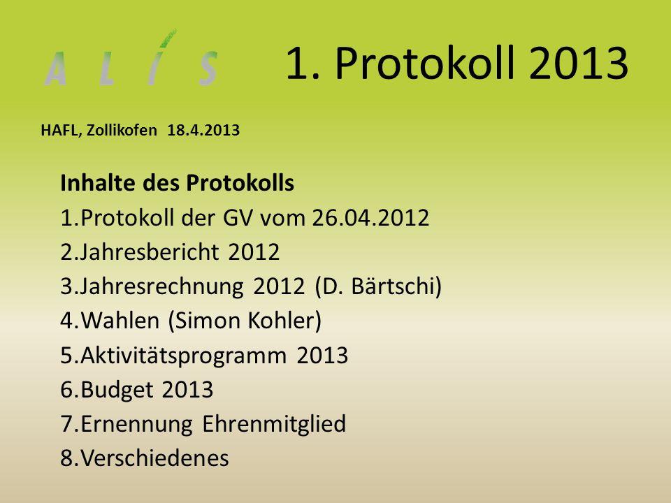 1. Protokoll 2013 HAFL, Zollikofen 18.4.2013 Inhalte des Protokolls 1.Protokoll der GV vom 26.04.2012 2.Jahresbericht 2012 3.Jahresrechnung 2012 (D. B