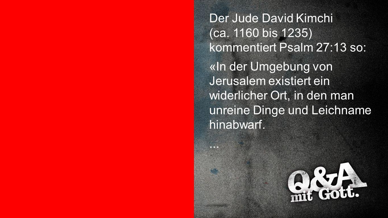 Kommentar David Kimchi Der Jude David Kimchi (ca. 1160 bis 1235) kommentiert Psalm 27:13 so: «In der Umgebung von Jerusalem existiert ein widerlicher