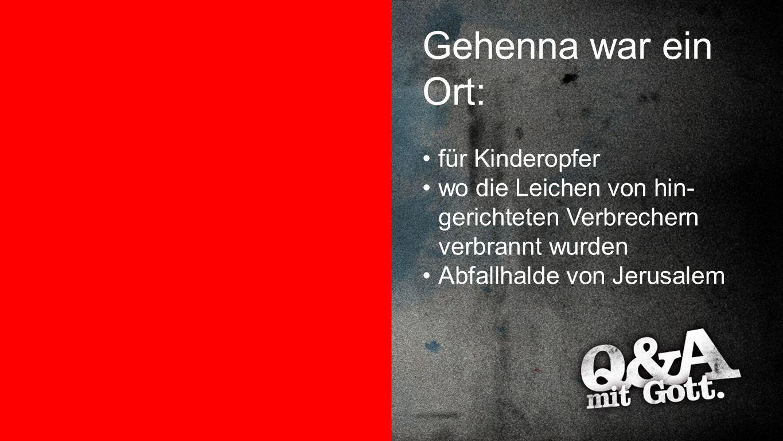 Gehenna war ein Ort Gehenna war ein Ort: für Kinderopfer wo die Leichen von hin- gerichteten Verbrechern verbrannt wurden Abfallhalde von Jerusalem