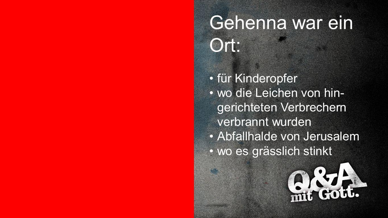 Gehenna war ein Ort Gehenna war ein Ort: für Kinderopfer wo die Leichen von hin- gerichteten Verbrechern verbrannt wurden Abfallhalde von Jerusalem wo
