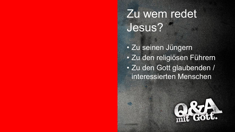Zu wem redet Jesus? Zu seinen Jüngern Zu den religiösen Führern Zu den Gott glaubenden / interessierten Menschen