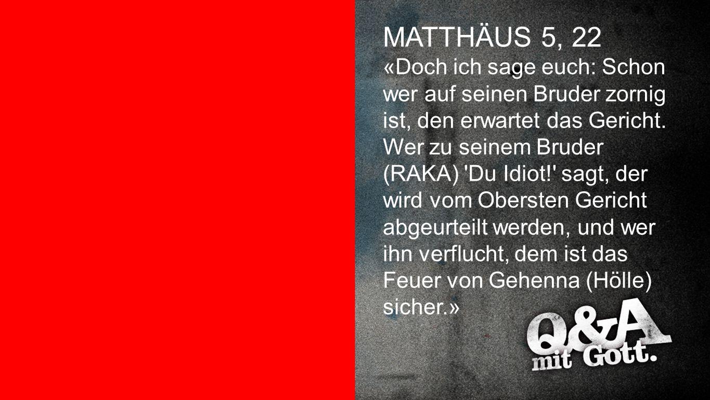 Matthäus 5,22 MATTHÄUS 5, 22 «Doch ich sage euch: Schon wer auf seinen Bruder zornig ist, den erwartet das Gericht. Wer zu seinem Bruder (RAKA) 'Du Id