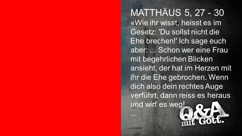 Matthäus 5,27-30 MATTHÄUS 5, 27 - 30 «Wie ihr wisst, heisst es im Gesetz: 'Du sollst nicht die Ehe brechen!' Ich sage euch aber:... Schon wer eine Fra
