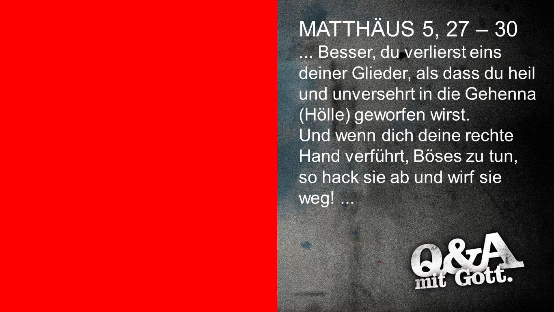 Matthäus 5,27-30 MATTHÄUS 5, 27 – 30... Besser, du verlierst eins deiner Glieder, als dass du heil und unversehrt in die Gehenna (Hölle) geworfen wirs