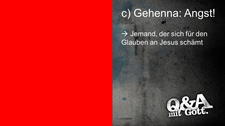 Gehenna: Angst c) Gehenna: Angst!  Jemand, der sich für den Glauben an Jesus schämt