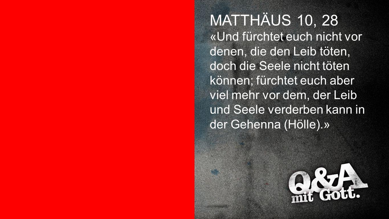 Matthäus 10,28 MATTHÄUS 10, 28 «Und fürchtet euch nicht vor denen, die den Leib töten, doch die Seele nicht töten können; fürchtet euch aber viel mehr
