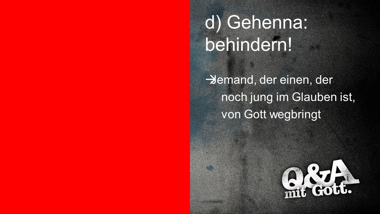Gehenna: behindern! d) Gehenna: behindern!  Jemand, der einen, der noch jung im Glauben ist, von Gott wegbringt