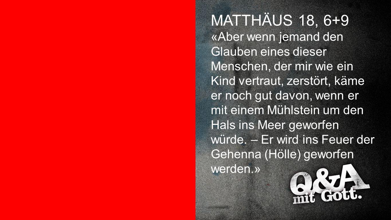 Matthäus 18,6+9 MATTHÄUS 18, 6+9 «Aber wenn jemand den Glauben eines dieser Menschen, der mir wie ein Kind vertraut, zerstört, käme er noch gut davon,
